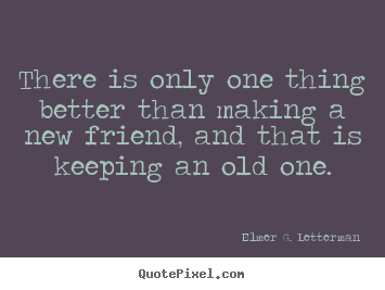 There is only one thing better than making a new friend, and that.. Elmer G. Letterman  friendship quotes