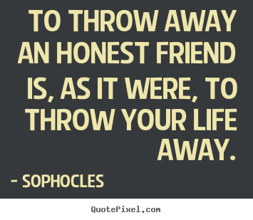 Friendship quotes - To throw away an honest friend is, as it were, to throw..