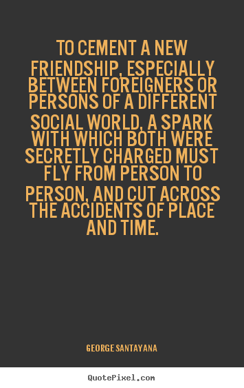 George Santayana picture sayings - To cement a new friendship, especially between foreigners or persons.. - Friendship quote