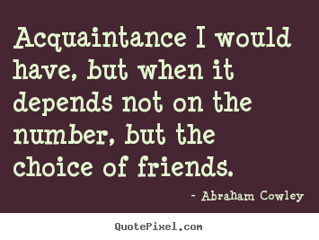 Make picture quotes about friendship - Acquaintance i would have, but when it depends not..