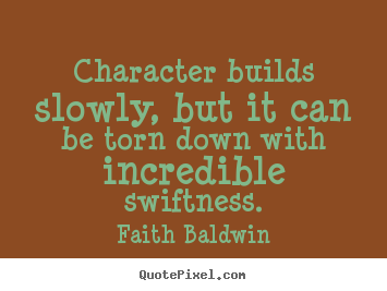 Faith Baldwin photo quote - Character builds slowly, but it can be torn down with incredible swiftness. - Friendship quotes