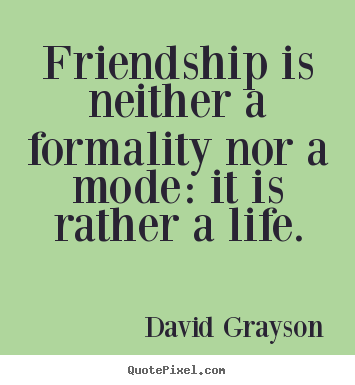 Friendship quotes - Friendship is neither a formality nor a mode: it is rather..