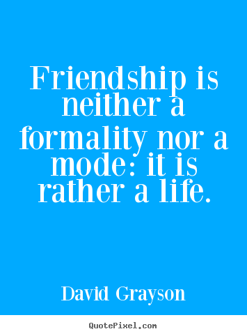 Quotes about friendship - Friendship is neither a formality nor a mode:..