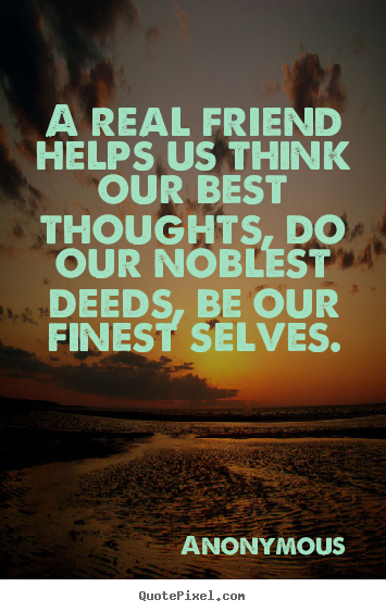 Design your own picture quotes about friendship - A real friend helps us think our best thoughts, do..