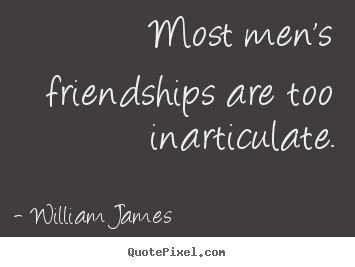 William James picture quotes - Most men's friendships are too inarticulate. - Friendship quotes