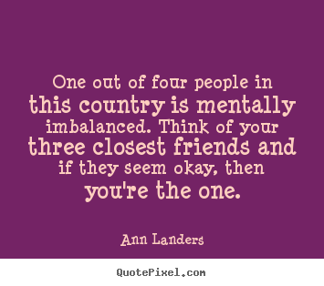 How to design picture quotes about friendship - One out of four people in this country is mentally imbalanced. think..