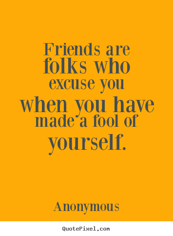 Friendship quote - Friends are folks who excuse you when you have made..