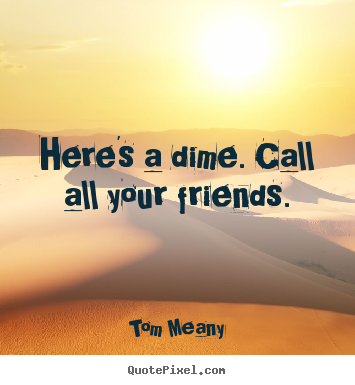 Quotes about friendship - Here's a dime. call all your friends.