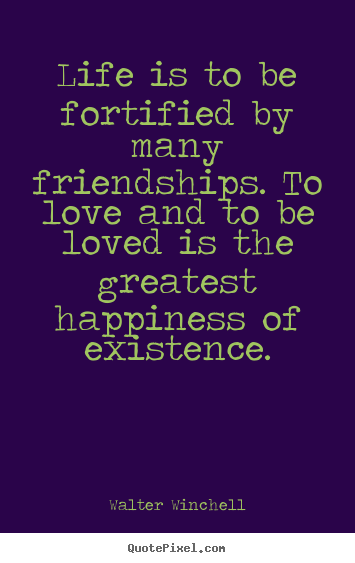 Life is to be fortified by many friendships. to love and to be.. Walter Winchell famous friendship quotes