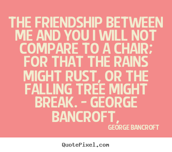 Design your own picture quote about friendship - The friendship between me and you i will not compare to a chair; for..