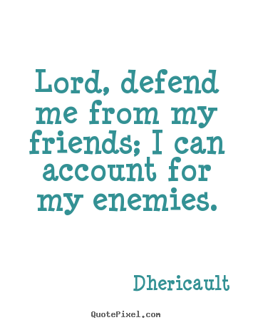 How to design picture quotes about friendship - Lord, defend me from my friends; i can account..