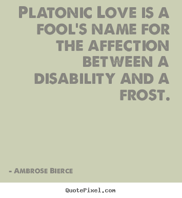 Create custom picture quotes about friendship - Platonic love is a fool's name for the affection between a disability..