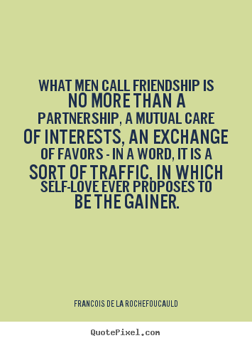 What men call friendship is no more than a partnership, a mutual.. Francois De La Rochefoucauld good friendship quote