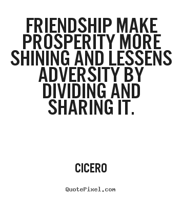 Cicero picture quotes - Friendship make prosperity more shining and lessens adversity.. - Friendship quote