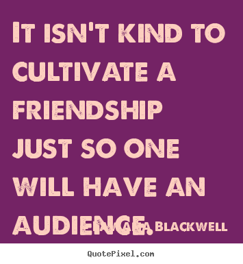 It isn't kind to cultivate a friendship just so one will have an audience. Lawana Blackwell good friendship quotes