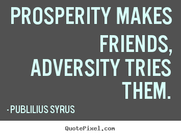 Friendship quote - Prosperity makes friends, adversity tries them.