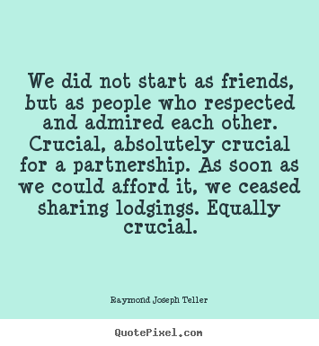 We did not start as friends, but as people who respected and.. Raymond Joseph Teller  friendship quotes
