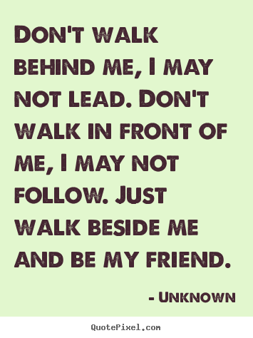 Don't walk behind me, i may not lead. don't walk in front of me, i.. Unknown popular friendship quotes