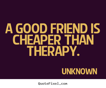 Design your own poster quotes about friendship - A good friend is cheaper than therapy.