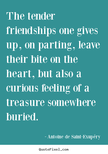 Quotes about friendship - The tender friendships one gives up, on parting, leave their..