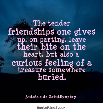 The tender friendships one gives up, on parting,.. Antoine De Saint-Exupéry good friendship quote