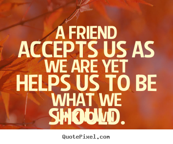 How to make picture quote about friendship - A friend accepts us as we are yet helps us to be what we should.
