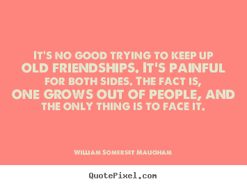 Friendship quote - It's no good trying to keep up old friendships. it's painful for both..