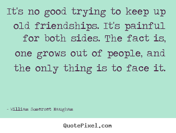 William Somerset Maugham poster quote - It's no good trying to keep up old friendships. it's painful.. - Friendship sayings