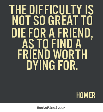 Friendship quote - The difficulty is not so great to die for a friend, as to find..
