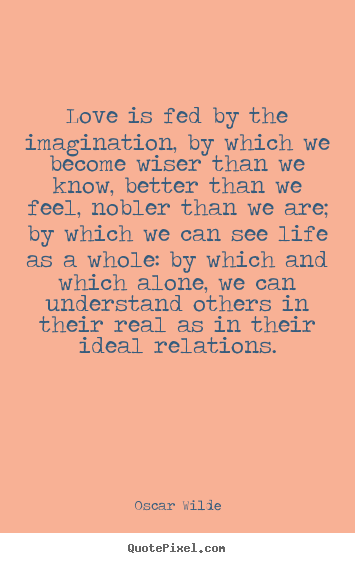 Love is fed by the imagination, by which we become.. Oscar Wilde popular friendship quote