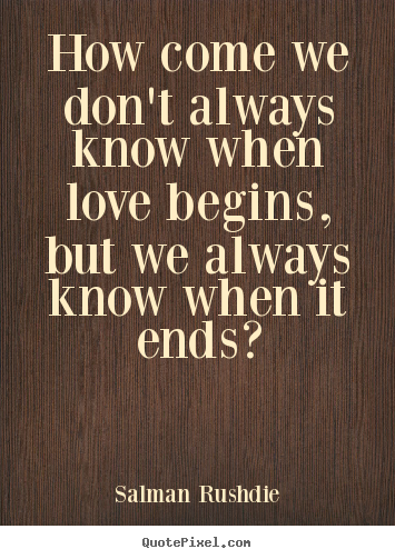 Quote about friendship - How come we don't always know when love begins, but we..
