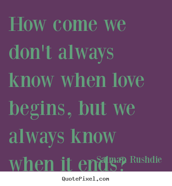 Quotes about friendship - How come we don't always know when love begins, but..
