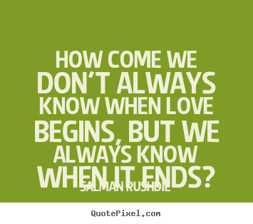Quotes about friendship - How come we don't always know when love begins,..