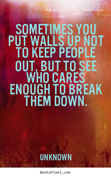 Unknown picture quotes - Sometimes you put walls up not to keep people out, but to see who cares.. - Friendship quote