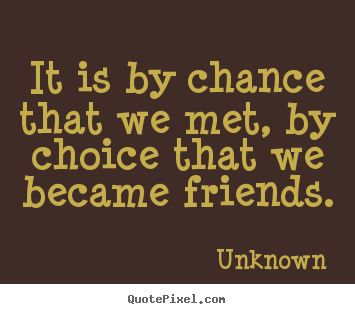 It is by chance that we met, by choice that we became friends. Unknown top friendship quotes
