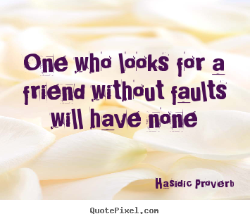 Sayings about friendship - One who looks for a friend without faults will..