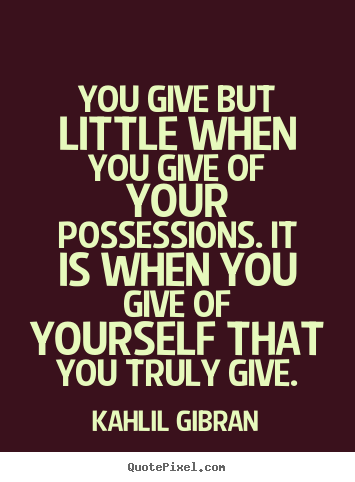 Quotes about friendship - You give but little when you give of your possessions. it is when you..