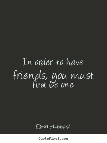 In order to have friends, you must first be.. Elbert Hubbard great friendship quotes
