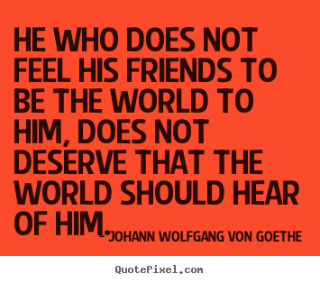 He who does not feel his friends to be the world to him, does not.. Johann Wolfgang Von Goethe famous friendship quotes
