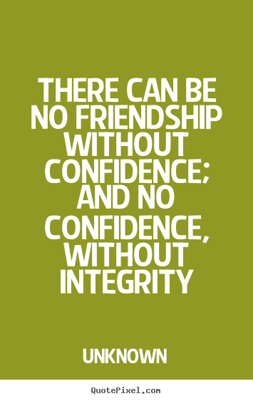Unknown pictures sayings - There can be no friendship without confidence; and no confidence,.. - Friendship quotes