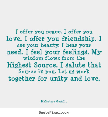 Mahatma Gandhi photo quote - I offer you peace. i offer you love. i offer you.. - Friendship quotes