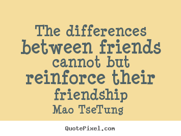 Mao Tse-Tung picture quotes - The differences between friends cannot but reinforce.. - Friendship quotes