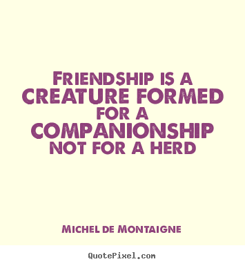 Michel De Montaigne picture quotes - Friendship is a creature formed for a companionship.. - Friendship quote