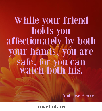 Quotes about friendship - While your friend holds you affectionately by both your hands,..
