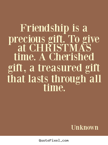 Friendship quotes - Friendship is a precious gift. to give at christmas time...