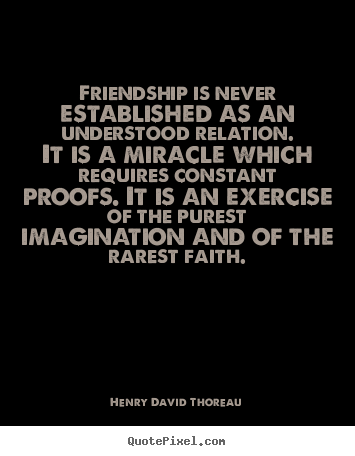 Friendship is never established as an understood relation. it is.. Henry David Thoreau  friendship quote