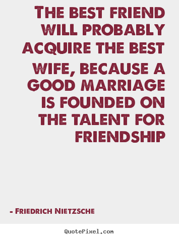 Quotes about friendship - The best friend will probably acquire the best wife, because..
