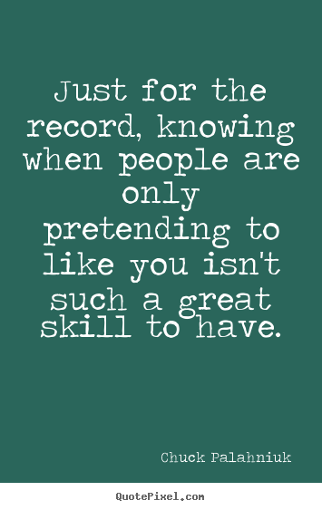 Quotes about friendship - Just for the record, knowing when people are only pretending..