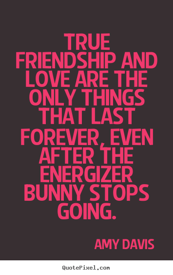 Amy Davis picture quotes - True friendship and love are the only things that last.. - Friendship quotes