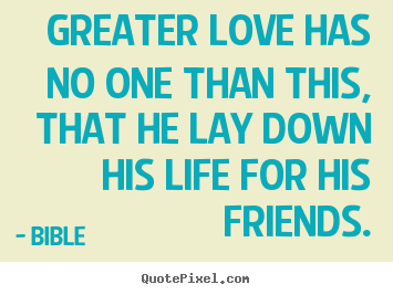 Friendship quotes - Greater love has no one than this, that he lay down..